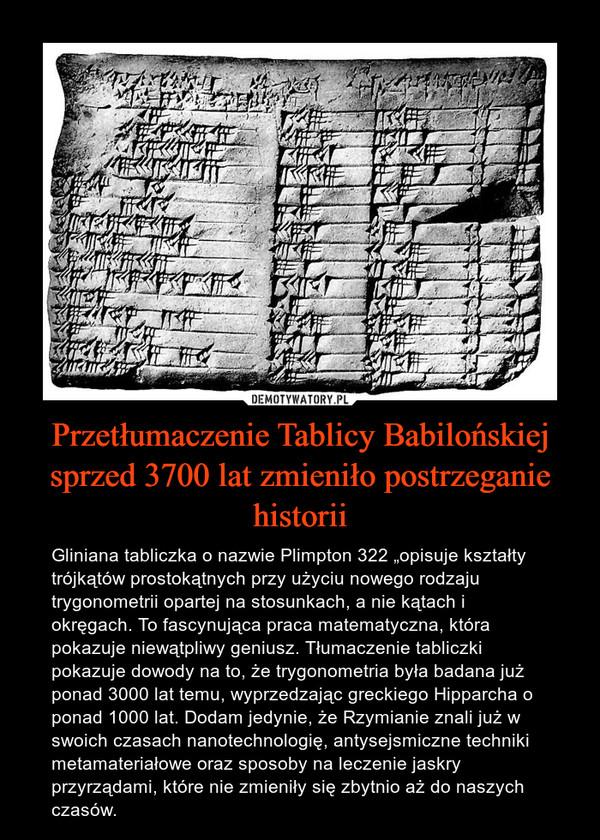 """Przetłumaczenie Tablicy Babilońskiej sprzed 3700 lat zmieniło postrzeganie historii – Gliniana tabliczka o nazwie Plimpton 322 """"opisuje kształty trójkątów prostokątnych przy użyciu nowego rodzaju trygonometrii opartej na stosunkach, a nie kątach i okręgach. To fascynująca praca matematyczna, która pokazuje niewątpliwy geniusz. Tłumaczenie tabliczki pokazuje dowody na to, że trygonometria była badana już ponad 3000 lat temu, wyprzedzając greckiego Hipparcha o ponad 1000 lat. Dodam jedynie, że Rzymianie znali już w swoich czasach nanotechnologię, antysejsmiczne techniki metamateriałowe oraz sposoby na leczenie jaskry przyrządami, które nie zmieniły się zbytnio aż do naszych czasów."""