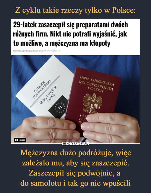 Z cyklu takie rzeczy tylko w Polsce: Mężczyzna dużo podróżuje, więc zależało mu, aby się zaszczepić. Zaszczepił się podwójnie, a  do samolotu i tak go nie wpuścili