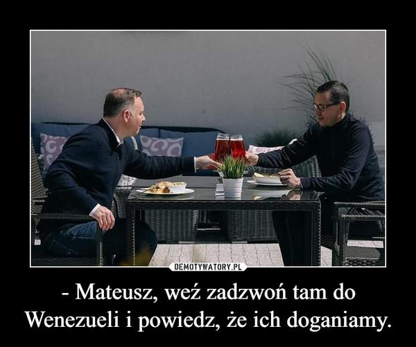 - Mateusz, weź zadzwoń tam do Wenezueli i powiedz, że ich doganiamy. –