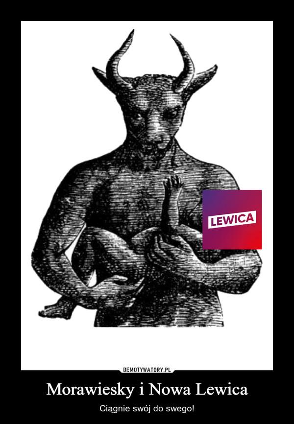 Morawiesky i Nowa Lewica – Ciągnie swój do swego!