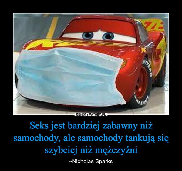 Seks jest bardziej zabawny niż samochody, ale samochody tankują się szybciej niż mężczyźni – ~Nicholas Sparks