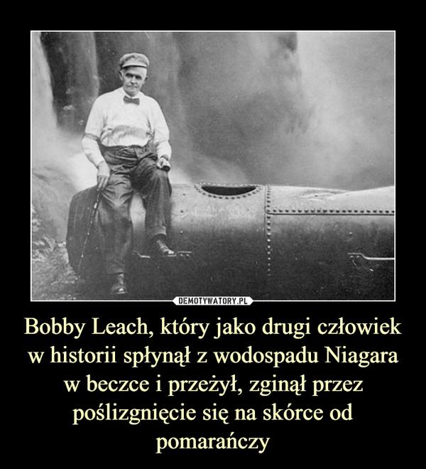 Bobby Leach, który jako drugi człowiek w historii spłynął z wodospadu Niagara w beczce i przeżył, zginął przez poślizgnięcie się na skórce od pomarańczy –