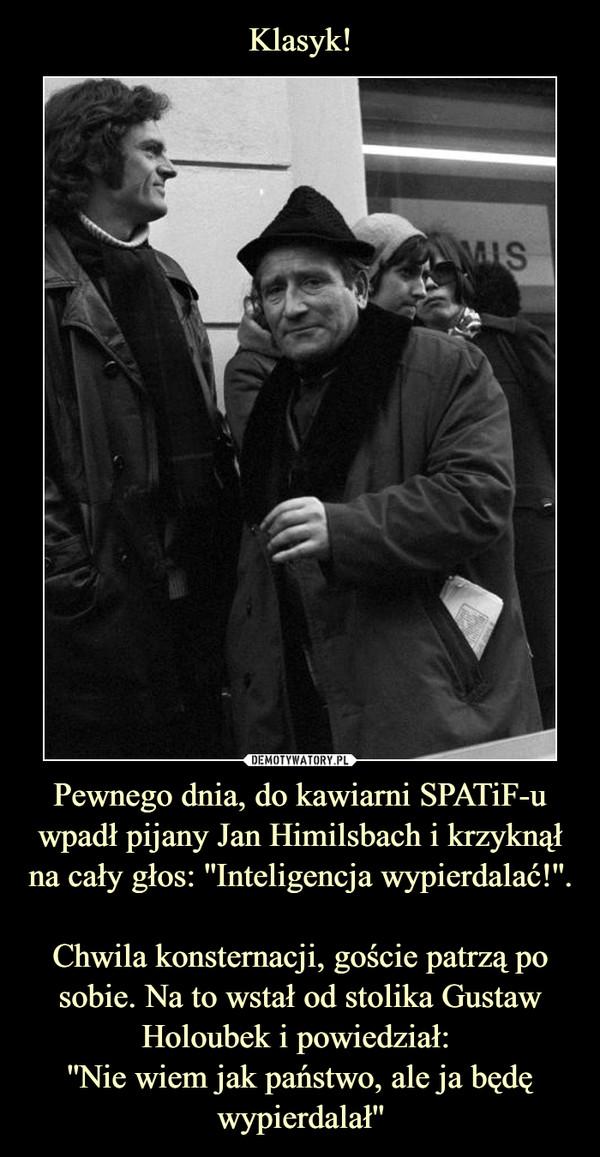 Pewnego dnia, do kawiarni SPATiF-u wpadł pijany Jan Himilsbach i krzyknął na cały głos: ''Inteligencja wypierdalać!''. Chwila konsternacji, goście patrzą po sobie. Na to wstał od stolika Gustaw Holoubek i powiedział: ''Nie wiem jak państwo, ale ja będę wypierdalał'' –