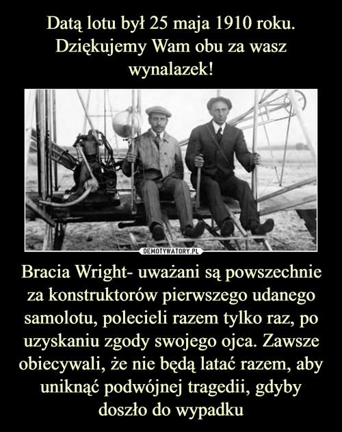 Datą lotu był 25 maja 1910 roku. Dziękujemy Wam obu za wasz wynalazek! Bracia Wright- uważani są powszechnie za konstruktorów pierwszego udanego samolotu, polecieli razem tylko raz, po uzyskaniu zgody swojego ojca. Zawsze obiecywali, że nie będą latać razem, aby uniknąć podwójnej tragedii, gdyby doszło do wypadku