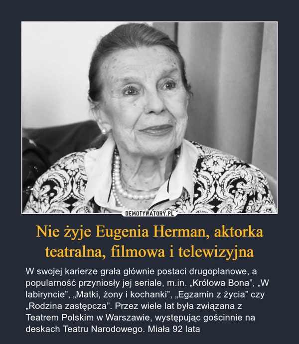 """Nie żyje Eugenia Herman, aktorka teatralna, filmowa i telewizyjna – W swojej karierze grała głównie postaci drugoplanowe, a popularność przyniosły jej seriale, m.in. """"Królowa Bona"""", """"W labiryncie"""", """"Matki, żony i kochanki"""", """"Egzamin z życia"""" czy """"Rodzina zastępcza"""". Przez wiele lat była związana z Teatrem Polskim w Warszawie, występując gościnnie na deskach Teatru Narodowego. Miała 92 lata"""