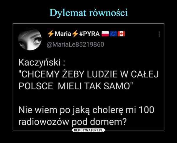 """–  + Maria ^ #PYRA ■@MariaLe85219860Kaczyński:""""CHCEMY ŻEBY LUDZIE W CAŁEJPOLSCE MIELI TAK SAMO""""Nie wiem po jaką cholerę mi 100radiowozów pod domem?"""