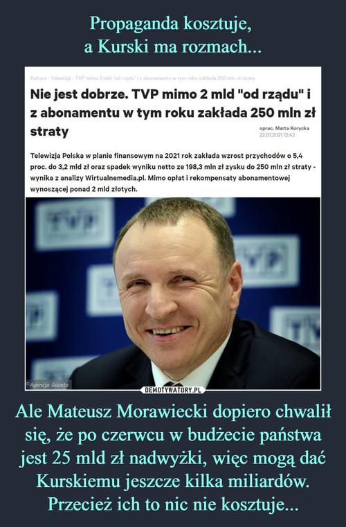 Propaganda kosztuje,  a Kurski ma rozmach... Ale Mateusz Morawiecki dopiero chwalił się, że po czerwcu w budżecie państwa jest 25 mld zł nadwyżki, więc mogą dać Kurskiemu jeszcze kilka miliardów. Przecież ich to nic nie kosztuje...