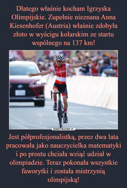Dlatego właśnie kocham Igrzyska Olimpijskie. Zupełnie nieznana Anna Kiesenhofer (Austria) właśnie zdobyła złoto w wyścigu kolarskim ze startu wspólnego na 137 km! Jest półprofesjonalistką, przez dwa lata pracowała jako nauczycielka matematyki i po prostu chciała wziąć udział w olimpiadzie. Teraz pokonała wszystkie faworytki i została mistrzynią olimpijską!