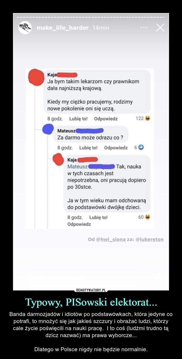 Typowy, PISowski elektorat... – Banda darmozjadów i idiotów po podstawówkach, która jedyne co potrafi, to mnożyć się jak jakieś szczury i obrażać ludzi, którzy cale życie poświęcili na nauki pracę.  I to coś (ludźmi trudno tą dzicz nazwać) ma prawa wyborcze...Dlatego w Polsce nigdy nie będzie normalnie.