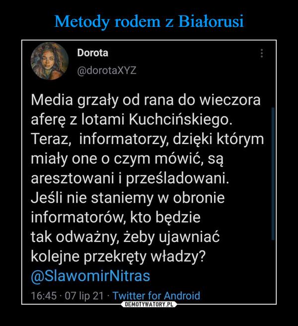 –  Dorota@dorotaXYZMedia grzały od rana do wieczoraaferę z lotami Kuchcińskiego.Teraz, informatorzy, dzięki którymmiały one o czym mówić, sąaresztowani i prześladowani.Jeśli nie staniemy w obronieinformatorów, kto będzietak odważny, żeby ujawniaćkolejne przekręty władzy?@SlawomirNitras16:45 • 07 lip 21 • Twitter for Android
