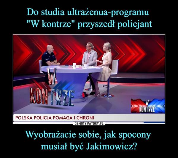 Wyobrażacie sobie, jak spocony musiał być Jakimowicz? –