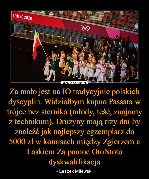 Za mało jest na IO tradycyjnie polskich dyscyplin. Widziałbym kupno Passata w trójce bez sternika (młody, teść, znajomy z technikum). Drużyny mają trzy dni by znaleźć jak najlepszy egzemplarz do 5000 zł w komisach między Zgierzem a Laskiem Za pomoc OtoNtoto dyskwalifikacja – - Leszek Milewski