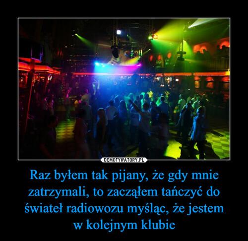 Raz byłem tak pijany, że gdy mnie zatrzymali, to zacząłem tańczyć do świateł radiowozu myśląc, że jestem w kolejnym klubie