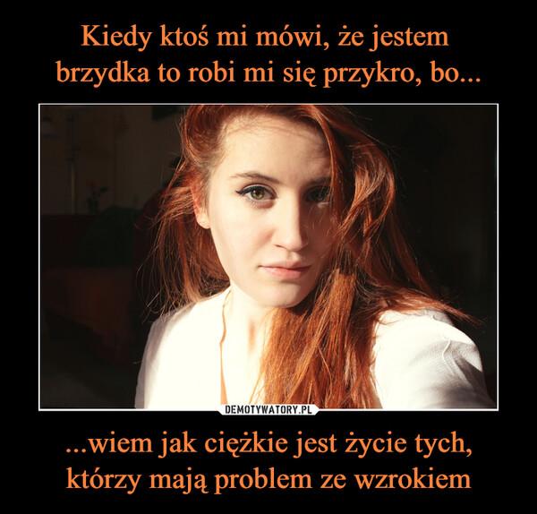 ...wiem jak ciężkie jest życie tych,którzy mają problem ze wzrokiem –