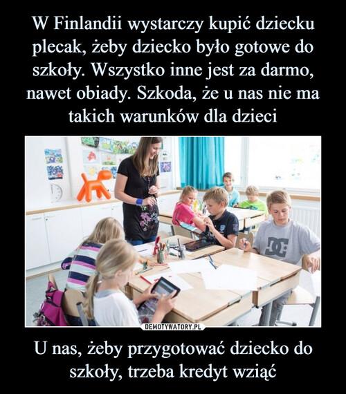 W Finlandii wystarczy kupić dziecku plecak, żeby dziecko było gotowe do szkoły. Wszystko inne jest za darmo, nawet obiady. Szkoda, że u nas nie ma takich warunków dla dzieci U nas, żeby przygotować dziecko do szkoły, trzeba kredyt wziąć