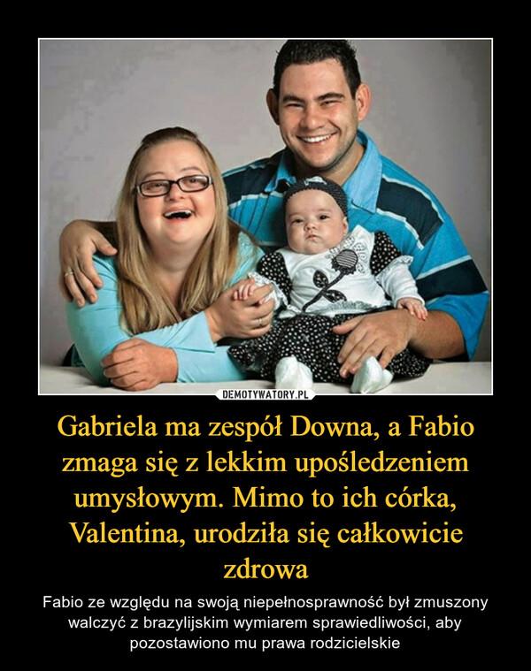 Gabriela ma zespół Downa, a Fabio zmaga się z lekkim upośledzeniem umysłowym. Mimo to ich córka, Valentina, urodziła się całkowicie zdrowa – Fabio ze względu na swoją niepełnosprawność był zmuszony walczyć z brazylijskim wymiarem sprawiedliwości, aby pozostawiono mu prawa rodzicielskie