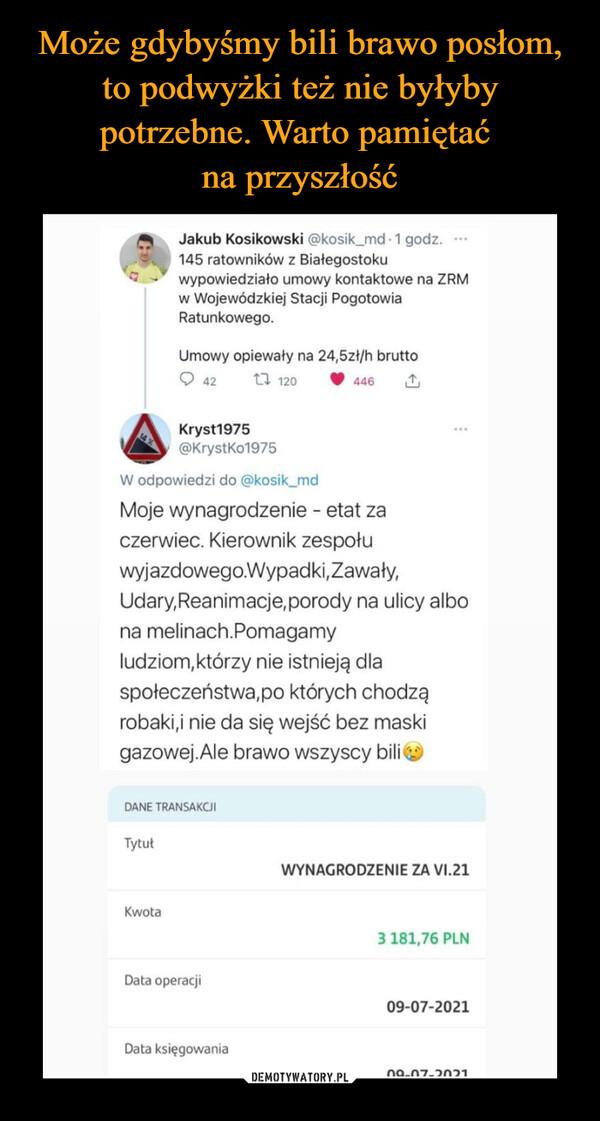 –  45 Jakub Kosikowski @kosik_md • 1 godz. ,,,,..111%. 145 ratowników z Białegostoku 2  wypowiedziało umowy kontaktowe na ZRM w Wojewódzkiej Stacji Pogotowia Ratunkowego. Umowy opiewały na 24,5zł/h brutto O 42 t7 120 11, 446 (3', Kryst1975 @KrystKo1975 W odpowiedzi do @kosik_md Moje wynagrodzenie - etat za czerwiec. Kierownik zespołu wyjazdowego.Wypadki,Zawały, Udary, Reanimacje, porody na ulicy albo na meknach.Pomagamy ludziom,którzy nie istnieją dla społeczeństwa,po których chodzą robaki,i nie da się wejść bez maski gazowej.Ale brawo wszyscy bili T,;) DANE TRANSAKCJI Tytuł Kwota Data operacji Data księgowania WYNAGRODZENIE ZA VI.21 3 181,76 PLN 09-07-2021