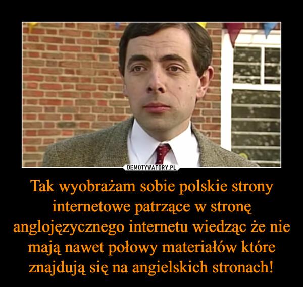 Tak wyobrażam sobie polskie strony internetowe patrzące w stronę anglojęzycznego internetu wiedząc że nie mają nawet połowy materiałów które znajdują się na angielskich stronach! –