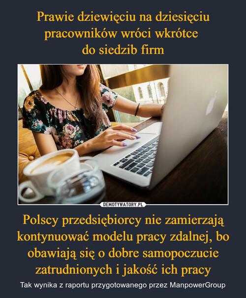 Prawie dziewięciu na dziesięciu pracowników wróci wkrótce  do siedzib firm Polscy przedsiębiorcy nie zamierzają kontynuować modelu pracy zdalnej, bo obawiają się o dobre samopoczucie zatrudnionych i jakość ich pracy