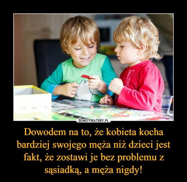 Dowodem na to, że kobieta kocha bardziej swojego męża niż dzieci jest fakt, że zostawi je bez problemu z sąsiadką, a męża nigdy! –