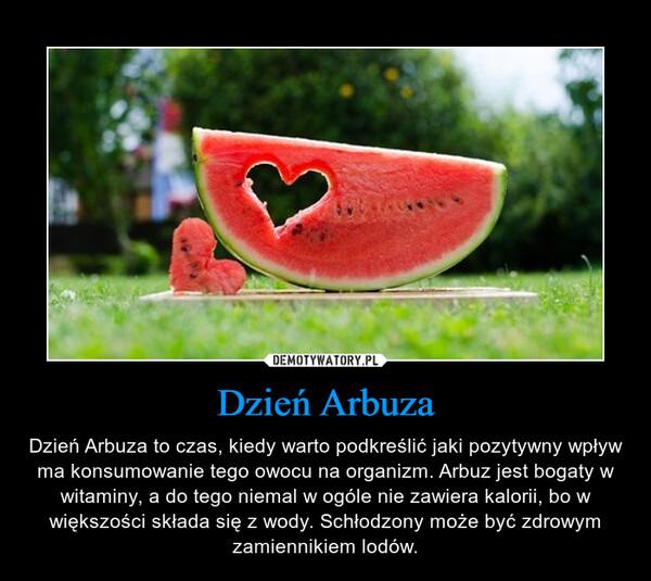 Dzień Arbuza – Dzień Arbuza to czas, kiedy warto podkreślić jaki pozytywny wpływ ma konsumowanie tego owocu na organizm. Arbuz jest bogaty w witaminy, a do tego niemal w ogóle nie zawiera kalorii, bo w większości składa się z wody. Schłodzony może być zdrowym zamiennikiem lodów.