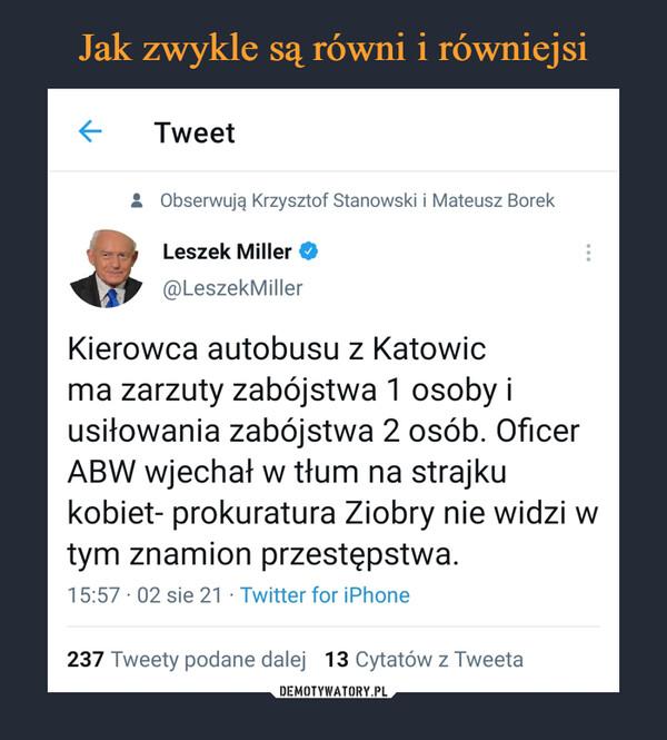 –  Tweet • Obserwują Krzysztof Stanowski i Mateusz Borek ą Leszek Miller 44-* @LeszekMiller Kierowca autobusu z Katowic ma zarzuty zabójstwa 1 osoby i usiłowania zabójstwa 2 osób. Oficer ABW wjechał w tłum na strajku kobiet- prokuratura Ziobry nie widzi w tym znamion przestępstwa. 15:57 • 02 sie 21 • Twitter for iPhone 237 Tweety podane dalej 13 Cytatów z Tweeta