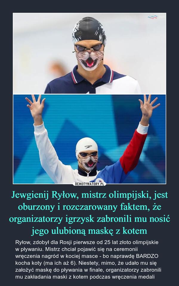Jewgienij Ryłow, mistrz olimpijski, jest oburzony i rozczarowany faktem, że organizatorzy igrzysk zabronili mu nosić jego ulubioną maskę z kotem – Ryłow, zdobył dla Rosji pierwsze od 25 lat złoto olimpijskie w pływaniu. Mistrz chciał pojawić się na ceremonii wręczenia nagród w kociej masce - bo naprawdę BARDZO kocha koty (ma ich aż 6). Niestety, mimo, że udało mu się założyć maskę do pływania w finale, organizatorzy zabronili mu zakładania maski z kotem podczas wręczenia medali