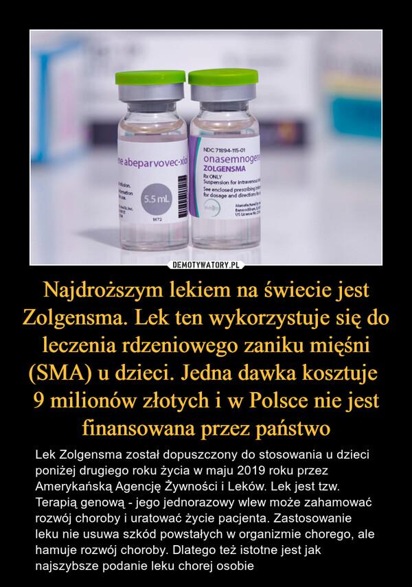 Najdroższym lekiem na świecie jest Zolgensma. Lek ten wykorzystuje się do leczenia rdzeniowego zaniku mięśni (SMA) u dzieci. Jedna dawka kosztuje 9 milionów złotych i w Polsce nie jest finansowana przez państwo – Lek Zolgensma został dopuszczony do stosowania u dzieci poniżej drugiego roku życia w maju 2019 roku przez Amerykańską Agencję Żywności i Leków. Lek jest tzw. Terapią genową - jego jednorazowy wlew może zahamować rozwój choroby i uratować życie pacjenta. Zastosowanie leku nie usuwa szkód powstałych w organizmie chorego, ale hamuje rozwój choroby. Dlatego też istotne jest jak najszybsze podanie leku chorej osobie