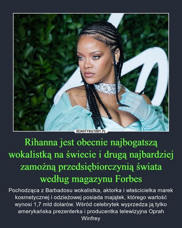 Rihanna jest obecnie najbogatszą wokalistką na świecie i drugą najbardziej zamożną przedsiębiorczynią świata według magazynu Forbes – Pochodząca z Barbadosu wokalistka, aktorka i właścicielka marek kosmetycznej i odzieżowej posiada majątek, którego wartość wynosi 1,7 mld dolarów. Wśród celebrytek wyprzedza ją tylko amerykańska prezenterka i producentka telewizyjna Oprah Winfrey