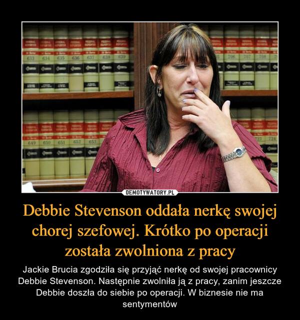 Debbie Stevenson oddała nerkę swojej chorej szefowej. Krótko po operacji została zwolniona z pracy – Jackie Brucia zgodziła się przyjąć nerkę od swojej pracownicy Debbie Stevenson. Następnie zwolniła ją z pracy, zanim jeszcze Debbie doszła do siebie po operacji. W biznesie nie ma sentymentów