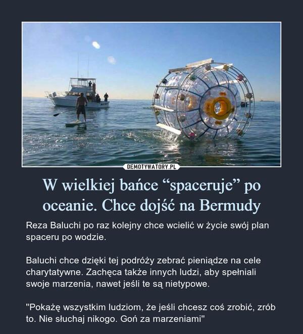 """W wielkiej bańce """"spaceruje"""" po oceanie. Chce dojść na Bermudy – Reza Baluchi po raz kolejny chce wcielić w życie swój plan spaceru po wodzie.Baluchi chce dzięki tej podróży zebrać pieniądze na cele charytatywne. Zachęca także innych ludzi, aby spełniali swoje marzenia, nawet jeśli te są nietypowe.''Pokażę wszystkim ludziom, że jeśli chcesz coś zrobić, zrób to. Nie słuchaj nikogo. Goń za marzeniami''"""