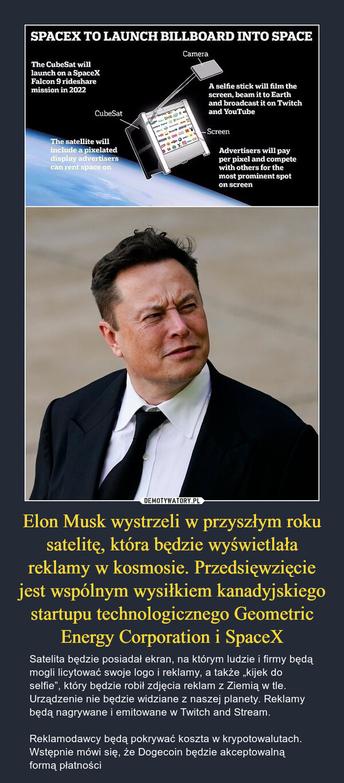 """Elon Musk wystrzeli w przyszłym roku satelitę, która będzie wyświetlała reklamy w kosmosie. Przedsięwzięcie jest wspólnym wysiłkiem kanadyjskiego startupu technologicznego Geometric Energy Corporation i SpaceX – Satelita będzie posiadał ekran, na którym ludzie i firmy będą mogli licytować swoje logo i reklamy, a także """"kijek do selfie"""", który będzie robił zdjęcia reklam z Ziemią w tle. Urządzenie nie będzie widziane z naszej planety. Reklamy będą nagrywane i emitowane w Twitch and Stream. Reklamodawcy będą pokrywać koszta w krypotowalutach. Wstępnie mówi się, że Dogecoin będzie akceptowalną formą płatności"""