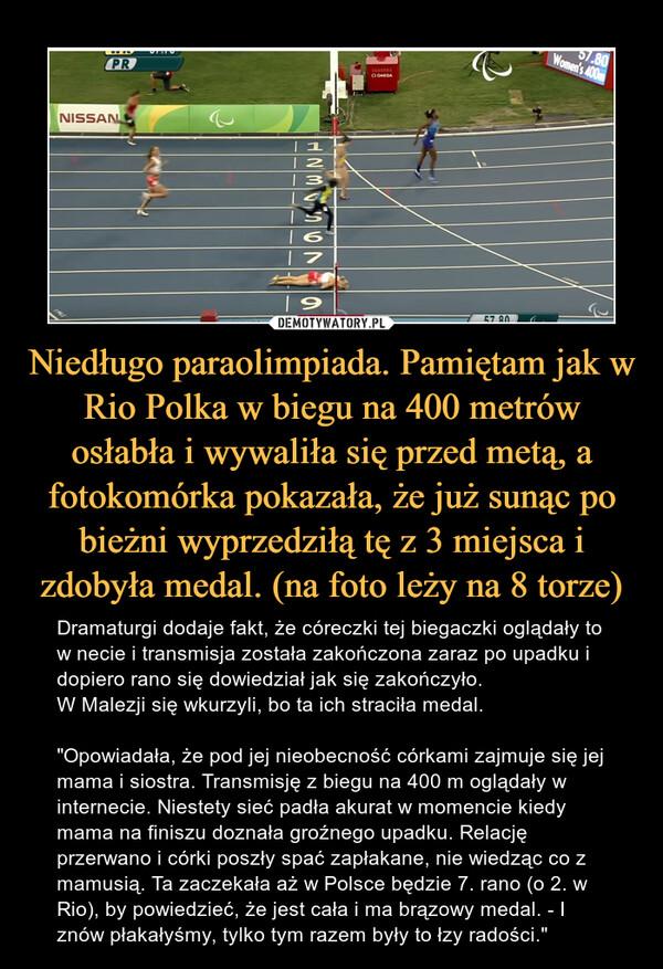 """Niedługo paraolimpiada. Pamiętam jak w Rio Polka w biegu na 400 metrów osłabła i wywaliła się przed metą, a fotokomórka pokazała, że już sunąc po bieżni wyprzedziłą tę z 3 miejsca i zdobyła medal. (na foto leży na 8 torze) – Dramaturgi dodaje fakt, że córeczki tej biegaczki oglądały to w necie i transmisja została zakończona zaraz po upadku i dopiero rano się dowiedział jak się zakończyło.W Malezji się wkurzyli, bo ta ich straciła medal.""""Opowiadała, że pod jej nieobecność córkami zajmuje się jej mama i siostra. Transmisję z biegu na 400 m oglądały w internecie. Niestety sieć padła akurat w momencie kiedy mama na finiszu doznała groźnego upadku. Relację przerwano i córki poszły spać zapłakane, nie wiedząc co z mamusią. Ta zaczekała aż w Polsce będzie 7. rano (o 2. w Rio), by powiedzieć, że jest cała i ma brązowy medal. - I znów płakałyśmy, tylko tym razem były to łzy radości."""""""