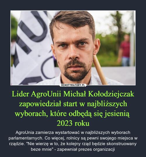 Lider AgroUnii Michał Kołodziejczak zapowiedział start w najbliższych wyborach, które odbędą się jesienią  2023 roku