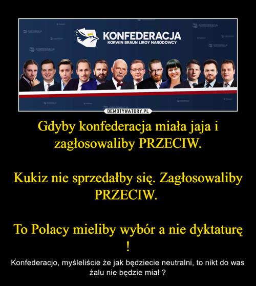 Gdyby konfederacja miała jaja i zagłosowaliby PRZECIW.  Kukiz nie sprzedałby się. Zagłosowaliby PRZECIW.   To Polacy mieliby wybór a nie dyktaturę !