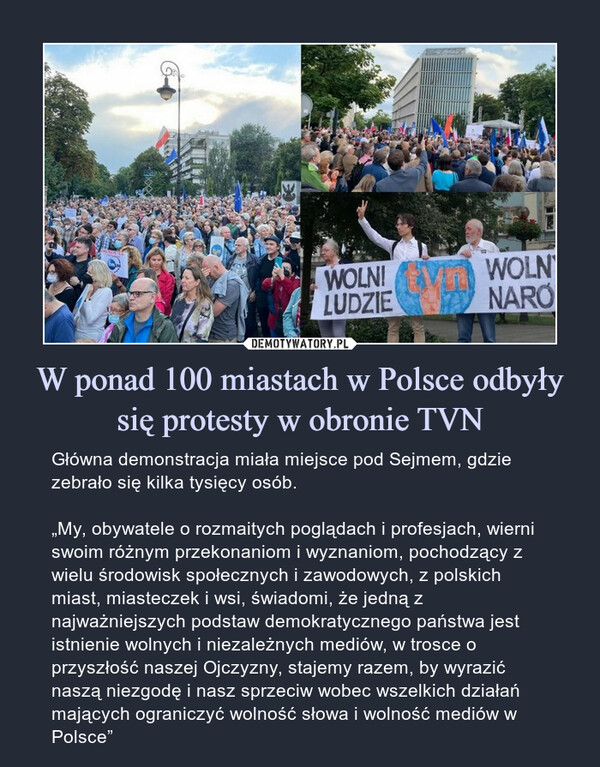 """W ponad 100 miastach w Polsce odbyły się protesty w obronie TVN – Główna demonstracja miała miejsce pod Sejmem, gdzie zebrało się kilka tysięcy osób.""""My, obywatele o rozmaitych poglądach i profesjach, wierni swoim różnym przekonaniom i wyznaniom, pochodzący z wielu środowisk społecznych i zawodowych, z polskich miast, miasteczek i wsi, świadomi, że jedną z najważniejszych podstaw demokratycznego państwa jest istnienie wolnych i niezależnych mediów, w trosce o przyszłość naszej Ojczyzny, stajemy razem, by wyrazić naszą niezgodę i nasz sprzeciw wobec wszelkich działań mających ograniczyć wolność słowa i wolność mediów w Polsce"""""""
