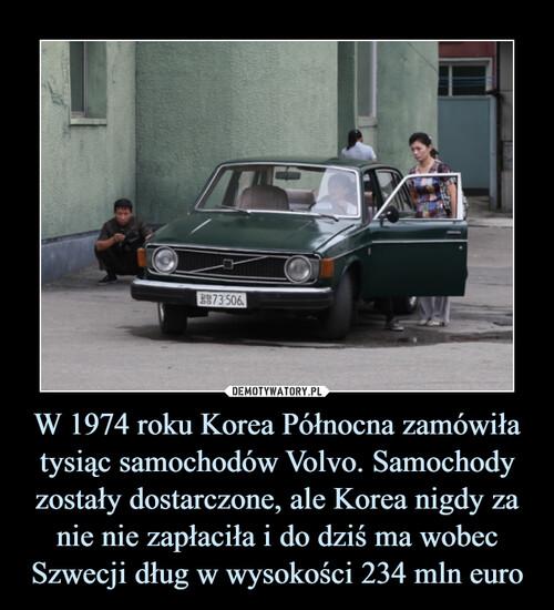W 1974 roku Korea Północna zamówiła tysiąc samochodów Volvo. Samochody zostały dostarczone, ale Korea nigdy za nie nie zapłaciła i do dziś ma wobec Szwecji dług w wysokości 234 mln euro