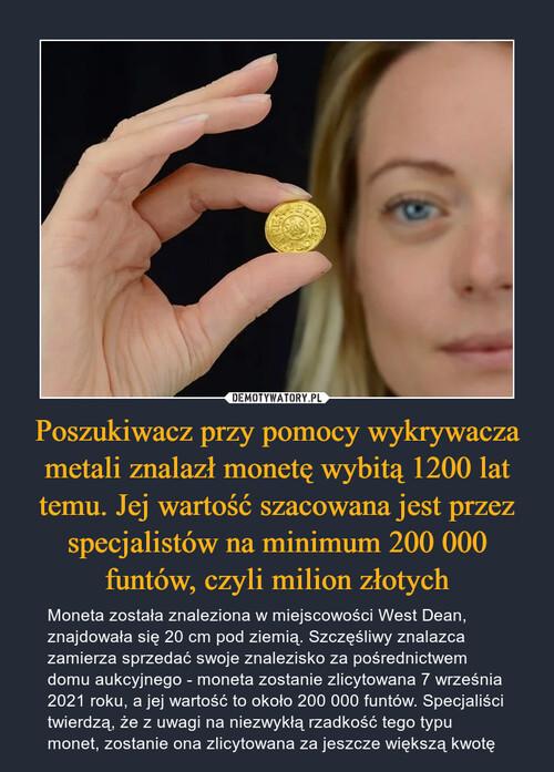 Poszukiwacz przy pomocy wykrywacza metali znalazł monetę wybitą 1200 lat temu. Jej wartość szacowana jest przez specjalistów na minimum 200 000 funtów, czyli milion złotych