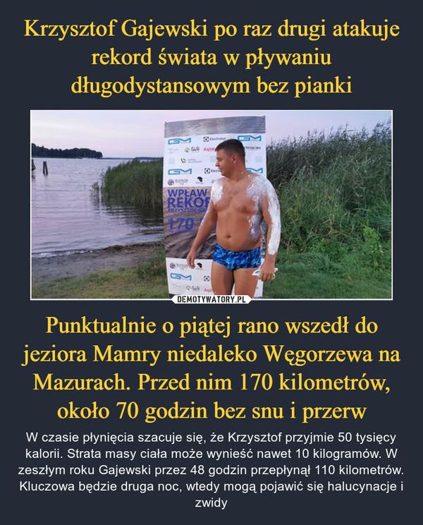 Punktualnie o piątej rano wszedł do jeziora Mamry niedaleko Węgorzewa na Mazurach. Przed nim 170 kilometrów, około 70 godzin bez snu i przerw – W czasie płynięcia szacuje się, że Krzysztof przyjmie 50 tysięcy kalorii. Strata masy ciała może wynieść nawet 10 kilogramów. W zeszłym roku Gajewski przez 48 godzin przepłynął 110 kilometrów. Kluczowa będzie druga noc, wtedy mogą pojawić się halucynacje i zwidy