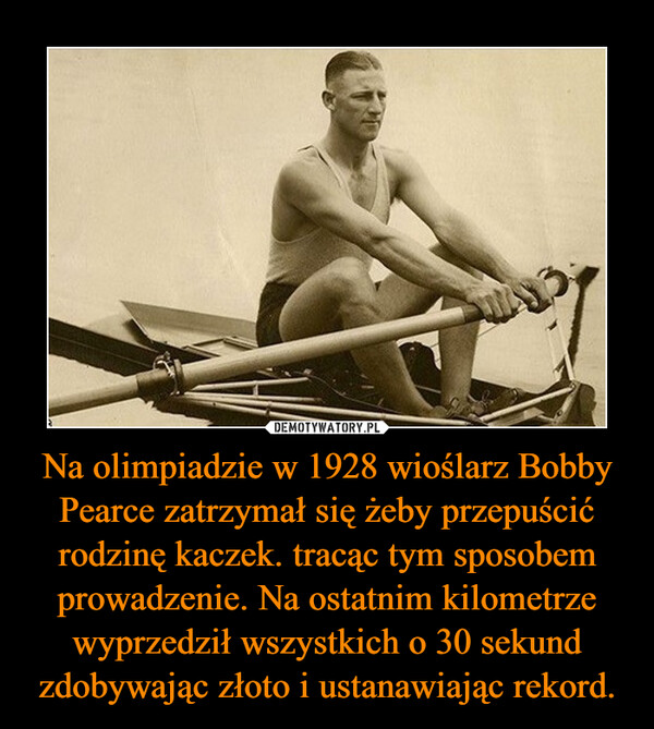 Na olimpiadzie w 1928 wioślarz Bobby Pearce zatrzymał się żeby przepuścić rodzinę kaczek. tracąc tym sposobem prowadzenie. Na ostatnim kilometrze wyprzedził wszystkich o 30 sekund zdobywając złoto i ustanawiając rekord. –