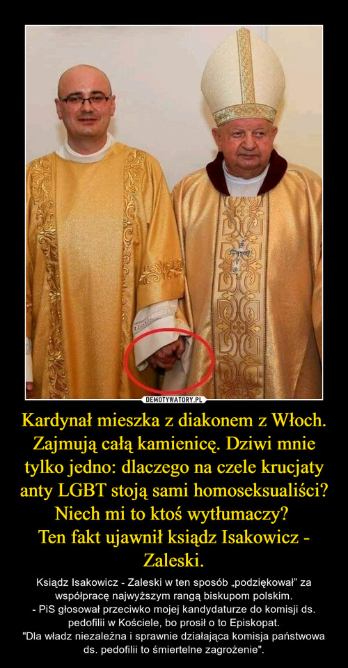 Kardynał mieszka z diakonem z Włoch. Zajmują całą kamienicę. Dziwi mnie tylko jedno: dlaczego na czele krucjaty anty LGBT stoją sami homoseksualiści? Niech mi to ktoś wytłumaczy?  Ten fakt ujawnił ksiądz Isakowicz - Zaleski.