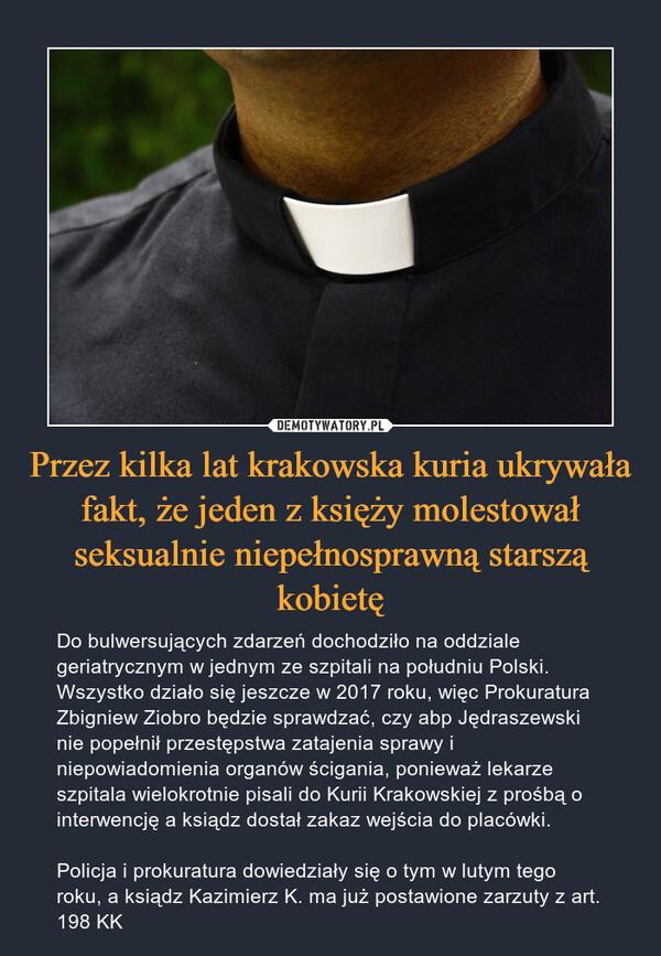 Przez kilka lat krakowska kuria ukrywała fakt, że jeden z księży molestował seksualnie niepełnosprawną starszą kobietę – Do bulwersujących zdarzeń dochodziło na oddziale geriatrycznym w jednym ze szpitali na południu Polski. Wszystko działo się jeszcze w 2017 roku, więc Prokuratura Zbigniew Ziobro będzie sprawdzać, czy abp Jędraszewski nie popełnił przestępstwa zatajenia sprawy i niepowiadomienia organów ścigania, ponieważ lekarze szpitala wielokrotnie pisali do Kurii Krakowskiej z prośbą o interwencję a ksiądz dostał zakaz wejścia do placówki.Policja i prokuratura dowiedziały się o tym w lutym tego roku, a ksiądz Kazimierz K. ma już postawione zarzuty z art. 198 KK