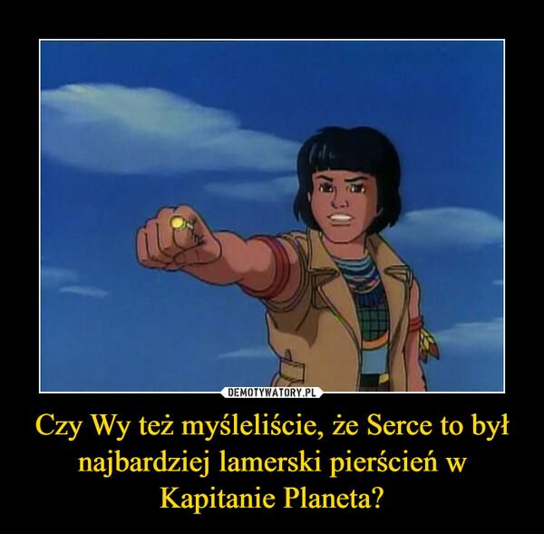 Czy Wy też myśleliście, że Serce to był najbardziej lamerski pierścień w Kapitanie Planeta? –