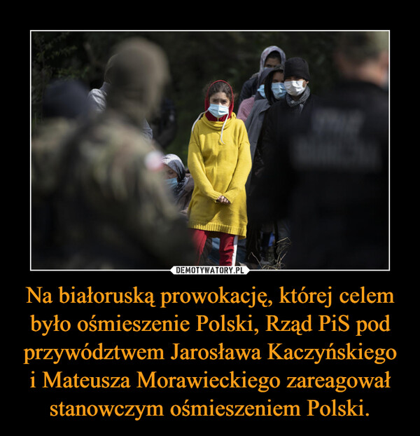 Na białoruską prowokację, której celem było ośmieszenie Polski, Rząd PiS pod przywództwem Jarosława Kaczyńskiego i Mateusza Morawieckiego zareagował stanowczym ośmieszeniem Polski. –