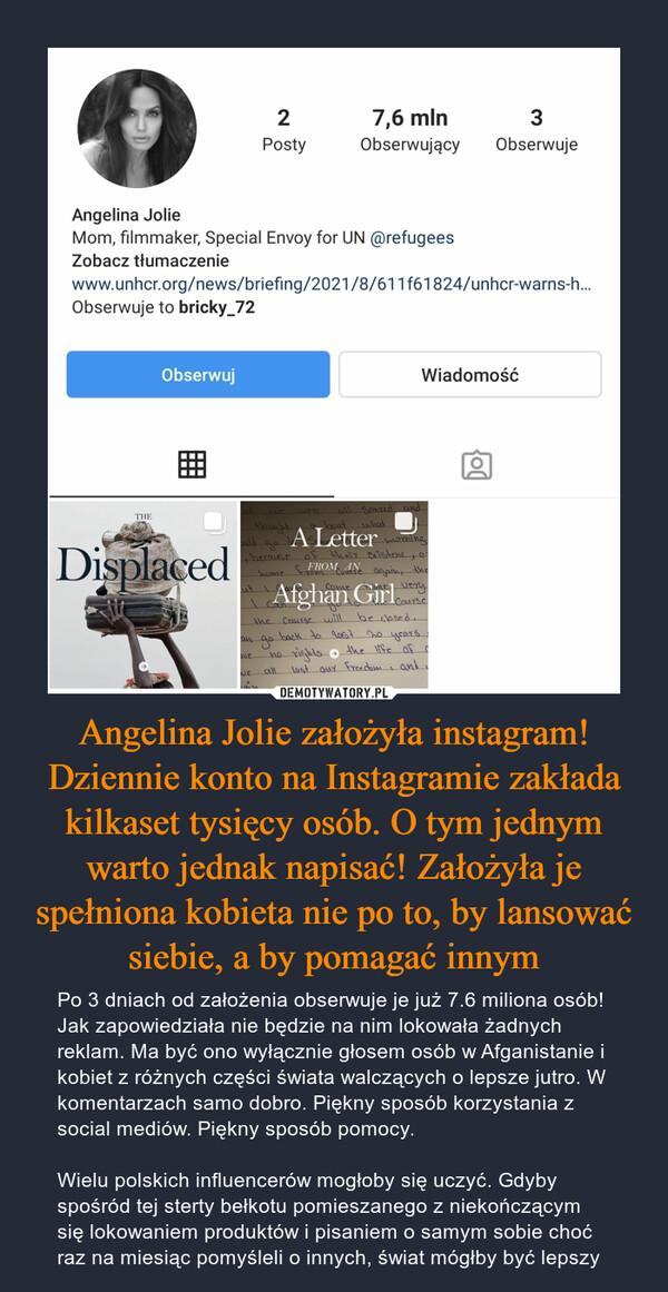 Angelina Jolie założyła instagram! Dziennie konto na Instagramie zakłada kilkaset tysięcy osób. O tym jednym warto jednak napisać! Założyła je spełniona kobieta nie po to, by lansować siebie, a by pomagać innym – Po 3 dniach od założenia obserwuje je już 7.6 miliona osób! Jak zapowiedziała nie będzie na nim lokowała żadnych reklam. Ma być ono wyłącznie głosem osób w Afganistanie i kobiet z różnych części świata walczących o lepsze jutro. W komentarzach samo dobro. Piękny sposób korzystania z social mediów. Piękny sposób pomocy.Wielu polskich influencerów mogłoby się uczyć. Gdyby spośród tej sterty bełkotu pomieszanego z niekończącym się lokowaniem produktów i pisaniem o samym sobie choć raz na miesiąc pomyśleli o innych, świat mógłby być lepszy