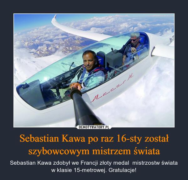 Sebastian Kawa po raz 16-sty został szybowcowym mistrzem świata – Sebastian Kawa zdobył we Francji złoty medal  mistrzostw świata w klasie 15-metrowej. Gratulacje!