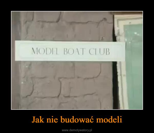 Jak nie budować modeli –