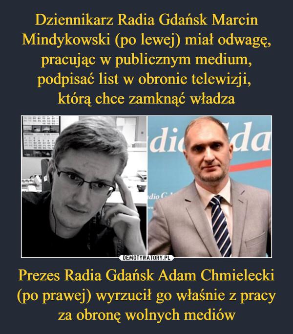 Dziennikarz Radia Gdańsk Marcin Mindykowski (po lewej) miał odwagę, pracując w publicznym medium, podpisać list w obronie telewizji,  którą chce zamknąć władza Prezes Radia Gdańsk Adam Chmielecki (po prawej) wyrzucił go właśnie z pracy za obronę wolnych mediów