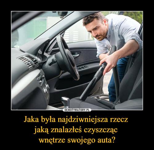 Jaka była najdziwniejsza rzecz  jaką znalazłeś czyszcząc  wnętrze swojego auta?