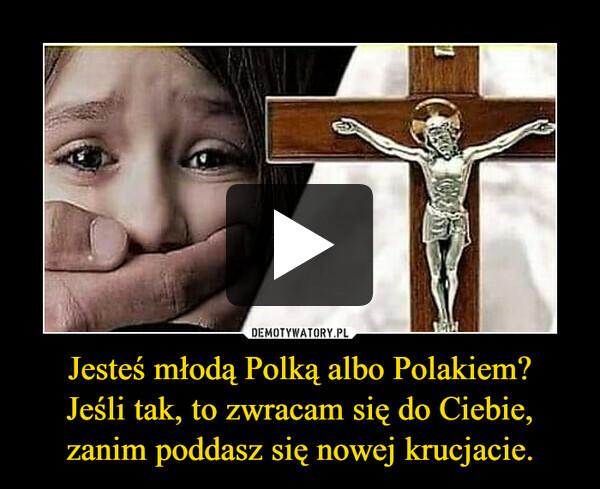 Jesteś młodą Polką albo Polakiem?Jeśli tak, to zwracam się do Ciebie, zanim poddasz się nowej krucjacie. –